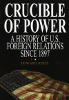 Crucible of Power: A History of American Foreign Relations from 1897 - Howard Jones