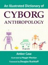 An Illustrated Dictionary of Cyborg Anthropology - Amber Case, Maggie Nichols, Douglas Rushkoff
