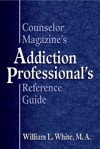 Counselor Magazine's Addiction Professional's Reference Guide - William L. White