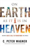 On Earth as It Is in Heaven: Answer God's Call to Transform the World - C. Peter Wagner