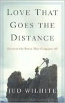Love That Goes the Distance: Discover the Power That Conquers All - Jud Wilhite