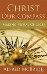 Christ Our Compass: Making Moral Choices - Alfred McBride