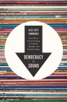 Democracy of Sound: Music Piracy and the Remaking of American Copyright in the Twentieth Century - Alex Sayf Cummings