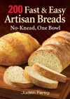 200 Fast and Easy Artisan Breads: No-Knead, One Bowl - Judith Fertig