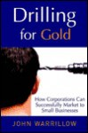 Drilling For Gold: How Corporations Can Successfully Market To Small Businesses - John Warrillow