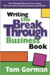 Writing the Breakthrough Business Book: The Ultimate Guide for Consultants, Entrepreneurs, Executives, Experts, and Writers - Tom Gorman