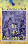 In His Presence - Ray Ortland, Anne Ortlund, Ray Ortland