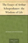 The Wisdom of Life (Essays of Arthur Schopenhauer) - Arthur Schopenhauer, Saunders, T. Bailey (Thomas Bailey)