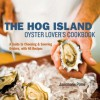 The Hog Island Oyster Lover's Cookbook: A Guide to Choosing and Savoring Oysters, with 40 Recipes - Jairemarie Pomo, Ed Anderson, Leigh Beisch