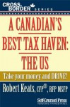 A Canadian's Best Tax Haven: The US: Take your money and drive! (Cross-Border Series) - Robert Keats