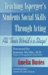 Teaching Asperger's Students Social Skills Through Acting: All Their World Is a Stage! - Amelia Davies, Jeanette McAfee