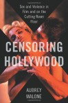 Censoring Hollywood: Sex and Violence in Film and on the Cutting Room Floor - Aubrey Malone