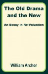 The Old Drama and the New: An Essay in Re-Valuation - William Archer