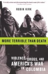 More Terrible Than Death: Drugs, Violence, and America's War in Colombia - Robin Kirk