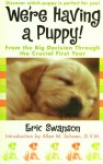 We're Having A Puppy!: From the Big Decision Through the Crucial First Year - Eric Swanson