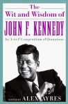 The Wit and Wisdom of John F. Kennedy: An A-to-Z Compendium of Quotations - John F. Kennedy, Anne Ayres, Alex Ayres