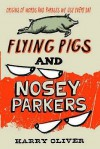 Flying Pigs And Nosey Parkers: Origins Of Words And Phrases We Use Every Day - Harry Oliver