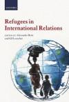 Refugees in International Relations - Alexander Betts, Gil Loescher