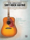 The Greatest Soft Rock Guitar: 39 of the Best Guitar Songs from Your Favorite Artists - Songbook