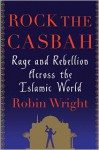 Rock the Casbah: Rage and Rebellion Across the Islamic World - Robin Wright