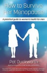 How to Survive Her Menopause - A Practical Guide to Women's Health for Men - Pat Duckworth, George Grant