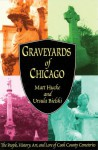 Graveyards of Chicago: The People, History, Art, and Lore of Cook County Cemeteries - Matt Hucke, Ursula Bielski
