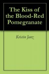 The Kiss of the Blood-Red Pomegranate - Kristin Janz