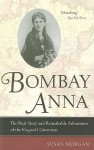 Bombay Anna: The Real Story and Remarkable Adventures of the King and I Governess - Susan Morgan