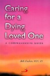 Caring for a Dying Loved One: A Comprehensive Guide - Bob Fischer