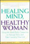 Healing Mind, Healthy Woman: Using the Mind-Body Connection to Manage Stress and Take Control of Your Life - Alice D. Domar, Henry Dreher