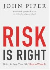 Risk is Right: Better to Lose Your Life Than to Waste It - John Piper, David Platt
