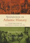 Soundings in Atlantic History: Latent Structures and Intellectual Currents, 1500-1830 - Bernard Bailyn, Patricia L. Denault, Stephen D. Behrendt, Linda Heywood
