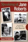 Speaking of Jane Roberts: Remembering the Author of the Seth Material - Susan M. Watkins