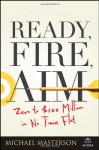 Ready, Fire, Aim: Zero to $100 Million in No Time Flat - Michael Masterson