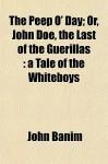 The Peep O' Day; Or, John Doe, the Last of the Guerillas: A Tale of the Whiteboys - John Banim