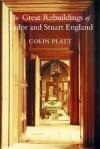 The Great Rebuildings of Tudor and Stuart England - Colin Platt