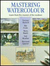 Mastering Watercolour: Learn from 5 Masters of the Medium - Ray Evans, Moira Huntly