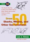 Draw 50 Sharks, Whales, and Other Sea Creatures: The Step-by-Step Way to Draw Great White Sharks, Killer Whales, Barracudas, Seahorses, Seals, and More - Lee J. Ames