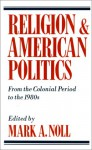 Religion and American Politics: From the Colonial Period to the 1980s - Mark A. Noll