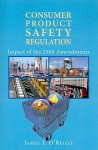 Consumer Product Safety Regulation: Impact of the 2008 Amendments - James O'Reilly