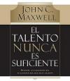El Talento Nunca Es Suficiente: Descubre las Elecciones Que Te Llevaran Mas Alla de Tu Talento - John C. Maxwell