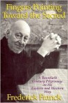 Fingers Pointing Toward the Sacred: A Twentieth Century Pilgrimage on the Eastern and Western Way - Frederick Franck