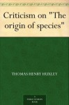 "Criticism on ""The origin of species"" - Thomas Henry Huxley"