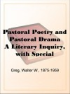 Pastoral Poetry and Pastoral Drama: A Literary Inquiry, with Special Reference to the Pre-Restoration Stage in England - Walter W. Greg