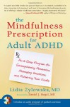 The Mindfulness Prescription for Adult ADHD: An 8-Step Program for Strengthening Attention, Managing Emotions, and Achieving Your Goals - Lidia Zylowska, Daniel J. Siegel
