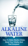 Alkaline Water: How To Make Alkaline Water, Boost Your Vitality And Feel Energized (alkaline water, alkaline, alkalinity, alkaline diet, alkalize, energize, boost your vitality) - Andrew Young