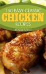 150 Easy Classic Chicken Recipes - Bonnie Scott