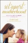 Set-Apart Motherhood: Reflecting Joy and Beauty in Family Life - Leslie Ludy
