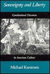 Sovereignty and Liberty: Constitutional Discourse in American Culture - Michael Kammen
