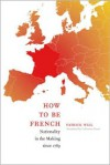 How to Be French: Nationality in the Making since 1789 - Patrick Weil, Catherine Porter